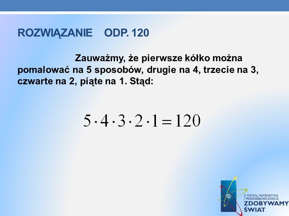 ROZWIĄZANIE ODP. 120 Zauważmy, że pierwsze kółko można pomalować na 5 sposobów, drugie na 4, trzecie na 3, czwarte na 2, piąte na 1. Stąd: