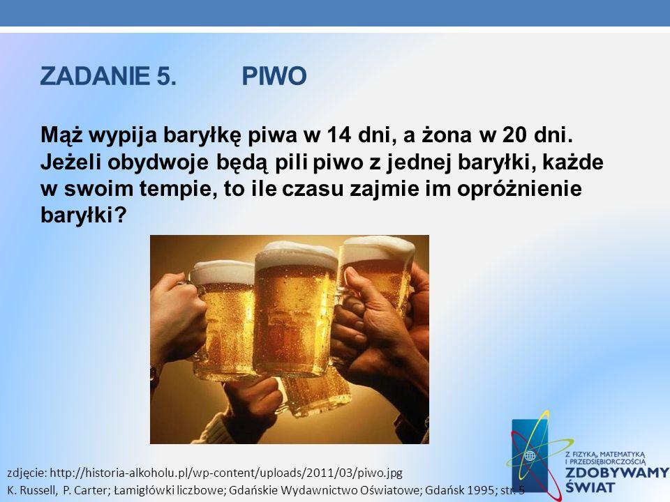 ZADANIE 5. PIWO Mąż wypija baryłkę piwa w 14 dni, a żona w 20 dni. Jeżeli obydwoje będą pili piwo z jednej baryłki, każde w swoim tempie, to ile czasu