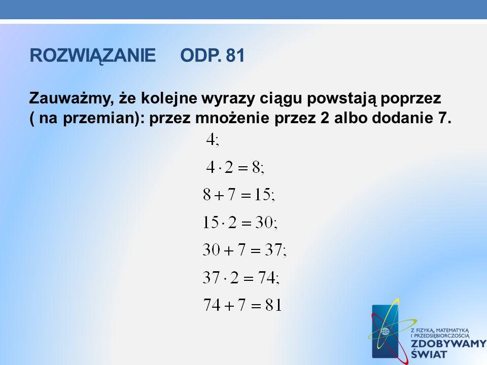 ROZWIĄZANIE ODP. 81 Zauważmy, że kolejne wyrazy ciągu powstają poprzez ( na przemian): przez mnożenie przez 2 albo dodanie 7.