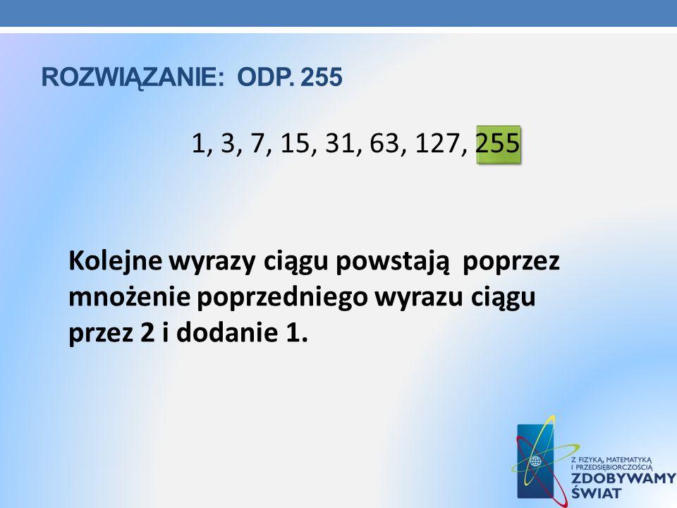 ROZWIĄZANIE: ODP. 255 1, 3, 7, 15, 31, 63, 127, 255 Kolejne wyrazy ciągu powstają poprzez mnożenie poprzedniego wyrazu ciągu przez 2 i dodanie 1.