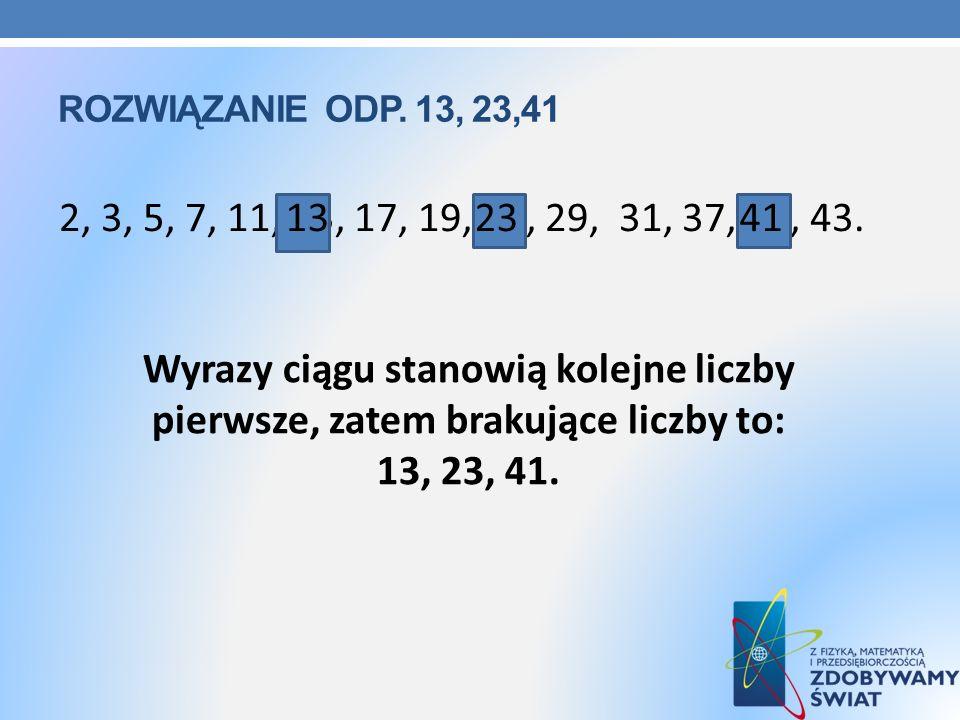 ROZWIĄZANIE ODP. 13, 23,41 Wyrazy ciągu stanowią kolejne liczby pierwsze, zatem brakujące liczby to: 13, 23, 41. 2, 3, 5, 7, 11, 13, 17, 19, 23, 29, 3
