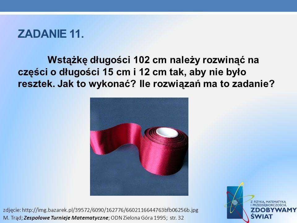 ZADANIE 11. Wstążkę długości 102 cm należy rozwinąć na części o długości 15 cm i 12 cm tak, aby nie było resztek. Jak to wykonać? Ile rozwiązań ma to