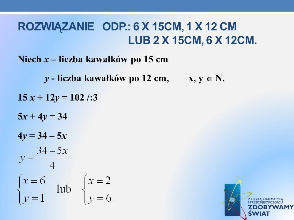 ROZWIĄZANIE ODP.: 6 X 15CM, 1 X 12 CM LUB 2 X 15CM, 6 X 12CM. Niech x – liczba kawałków po 15 cm y - liczba kawałków po 12 cm, x, y N. 15 x + 12y = 10