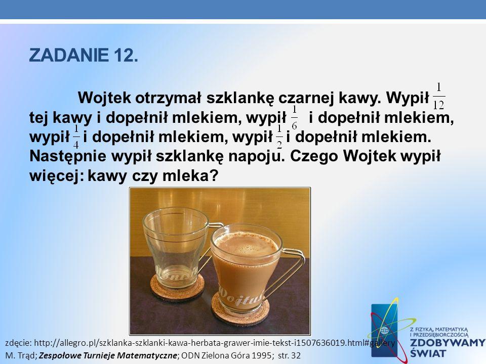 ZADANIE 12. Wojtek otrzymał szklankę czarnej kawy. Wypił tej kawy i dopełnił mlekiem, wypił i dopełnił mlekiem, wypił i dopełnił mlekiem, wypił i dope