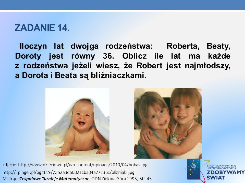 ZADANIE 14. Iloczyn lat dwojga rodzeństwa: Roberta, Beaty, Doroty jest równy 36. Oblicz ile lat ma każde z rodzeństwa jeżeli wiesz, że Robert jest naj
