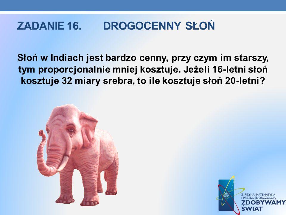 ZADANIE 16.DROGOCENNY SŁOŃ Słoń w Indiach jest bardzo cenny, przy czym im starszy, tym proporcjonalnie mniej kosztuje. Jeżeli 16-letni słoń kosztuje 3