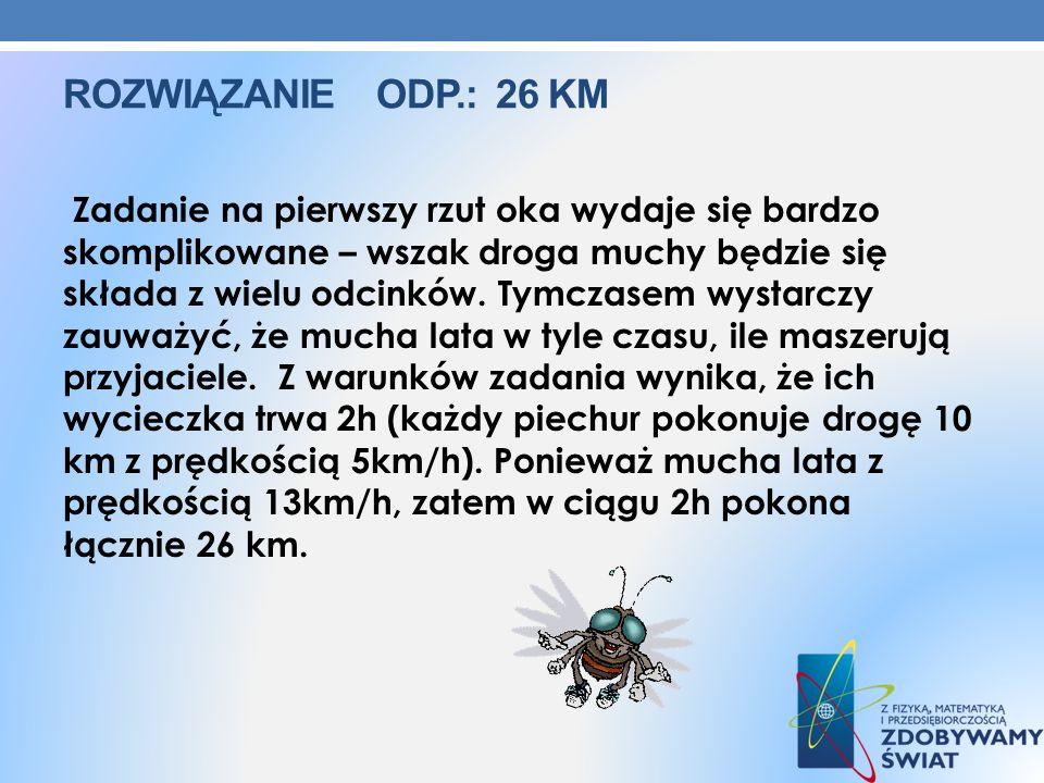 ROZWIĄZANIE ODP.: 26 KM Zadanie na pierwszy rzut oka wydaje się bardzo skomplikowane – wszak droga muchy będzie się składa z wielu odcinków. Tymczasem