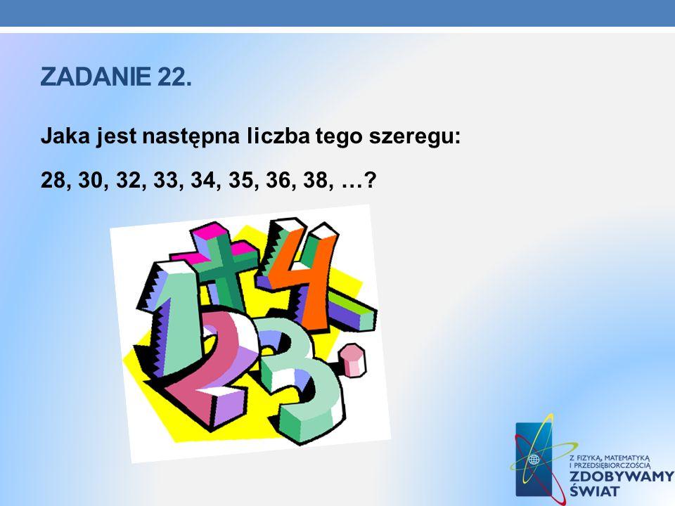 ZADANIE 22. Jaka jest następna liczba tego szeregu: 28, 30, 32, 33, 34, 35, 36, 38, …?