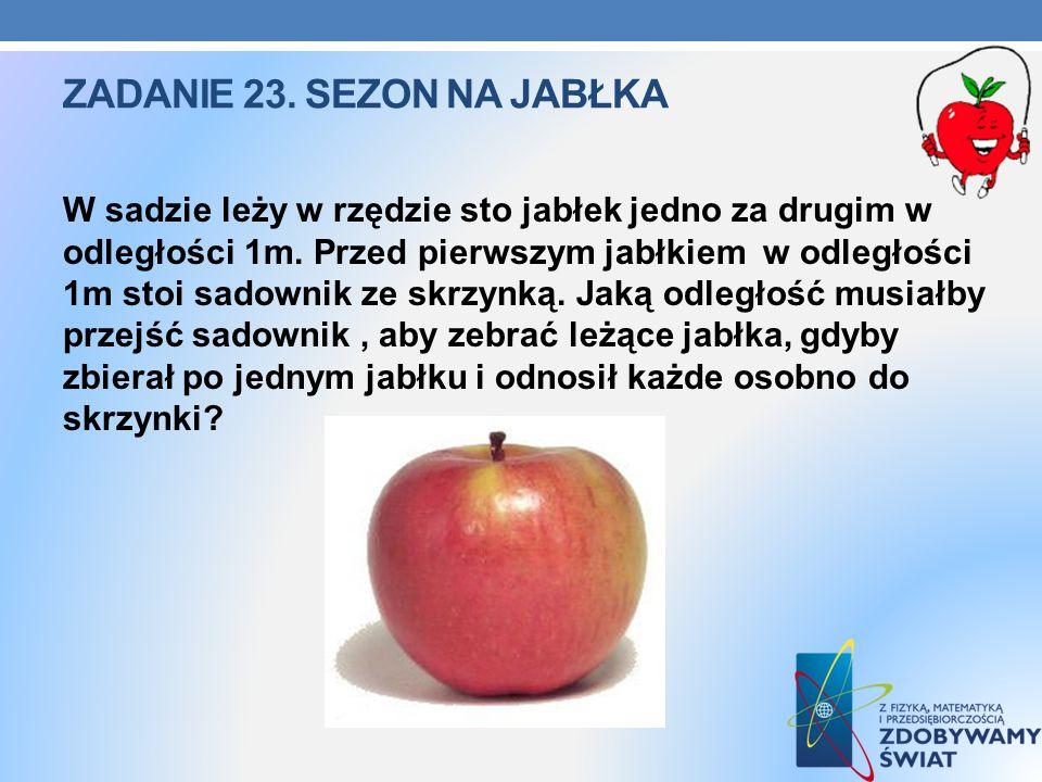 ZADANIE 23. SEZON NA JABŁKA W sadzie leży w rzędzie sto jabłek jedno za drugim w odległości 1m. Przed pierwszym jabłkiem w odległości 1m stoi sadownik