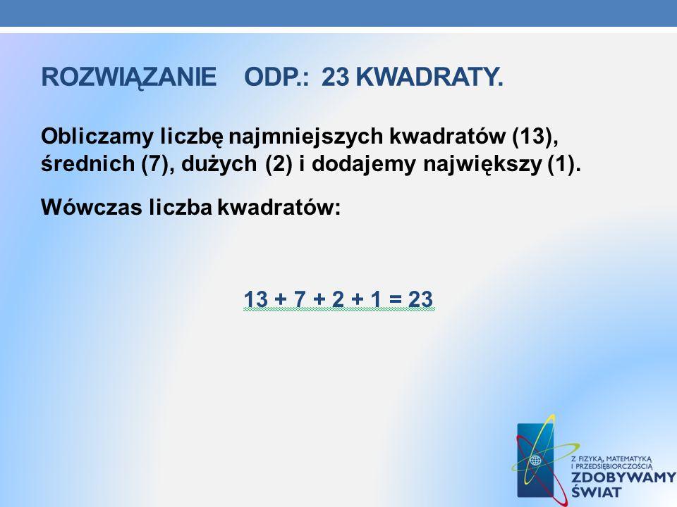 ROZWIĄZANIEODP.: 23 KWADRATY. Obliczamy liczbę najmniejszych kwadratów (13), średnich (7), dużych (2) i dodajemy największy (1). Wówczas liczba kwadra
