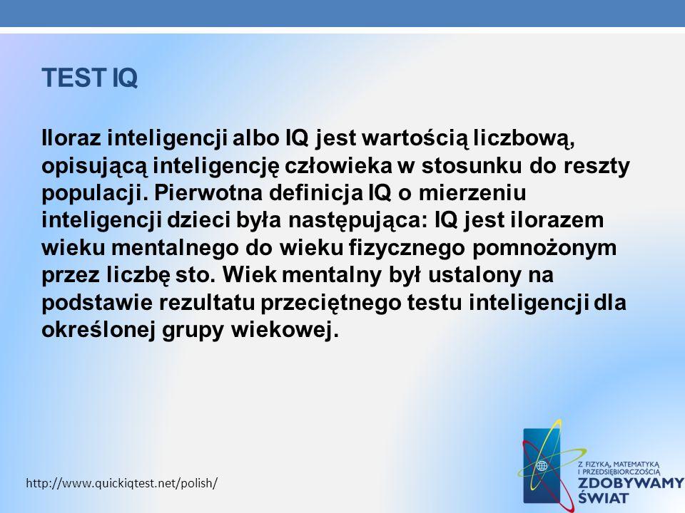 TEST IQ Iloraz inteligencji albo IQ jest wartością liczbową, opisującą inteligencję człowieka w stosunku do reszty populacji. Pierwotna definicja IQ o
