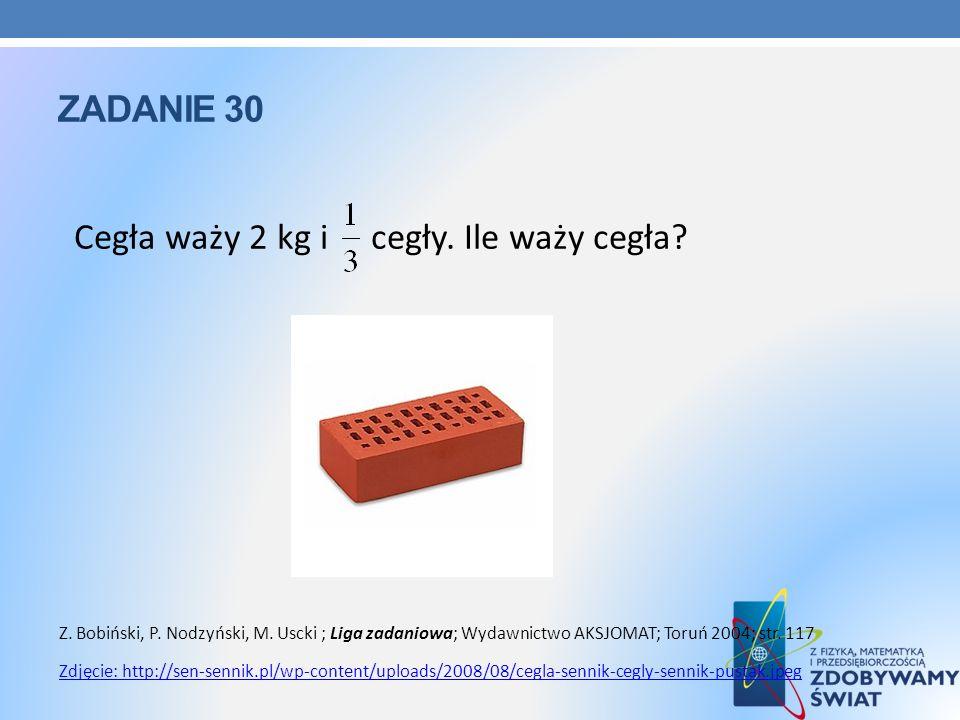 ZADANIE 30 Cegła waży 2 kg i cegły. Ile waży cegła? Z. Bobiński, P. Nodzyński, M. Uscki ; Liga zadaniowa; Wydawnictwo AKSJOMAT; Toruń 2004; str. 117 Z