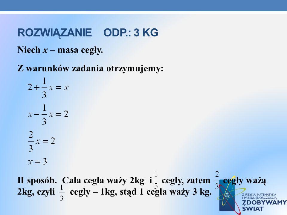 ROZWIĄZANIEODP.: 3 KG Niech x – masa cegły. Z warunków zadania otrzymujemy: II sposób. Cała cegła waży 2kg i cegły, zatem cegły ważą 2kg, czyli cegły