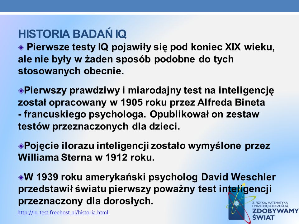 HISTORIA BADAŃ IQ Pierwsze testy IQ pojawiły się pod koniec XIX wieku, ale nie były w żaden sposób podobne do tych stosowanych obecnie. Pierwszy prawd