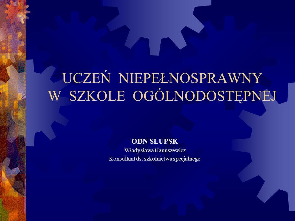 UCZEŃ NIEPEŁNOSPRAWNY W SZKOLE OGÓLNODOSTĘPNEJ ODN SŁUPSK Władysława Hanuszewicz Konsultant ds. szkolnictwa specjalnego
