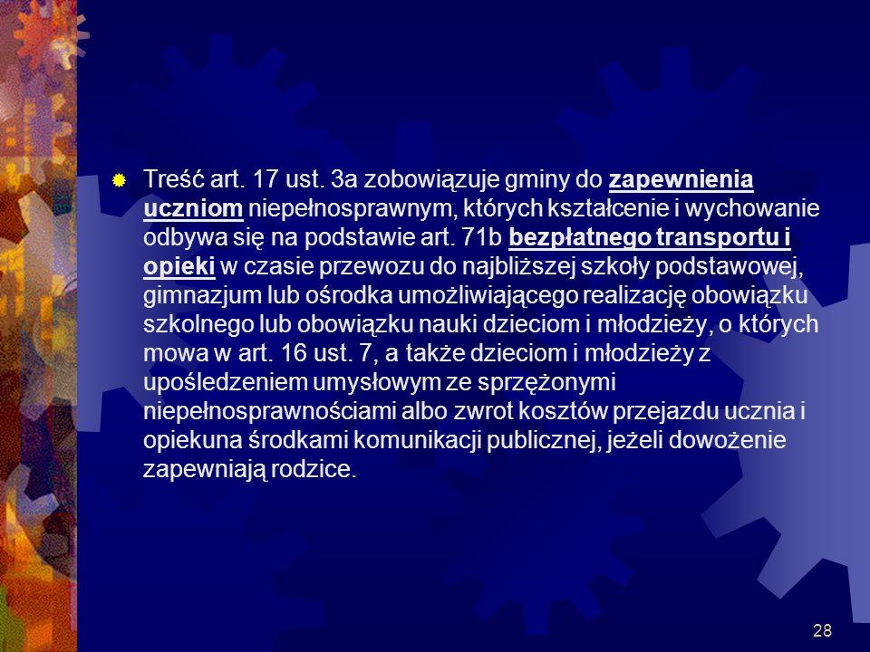 28 Treść art. 17 ust. 3a zobowiązuje gminy do zapewnienia uczniom niepełnosprawnym, których kształcenie i wychowanie odbywa się na podstawie art. 71b