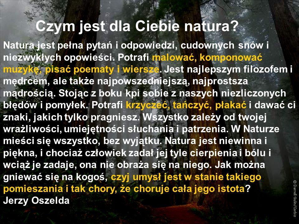 Czym jest dla Ciebie natura? Natura jest pełna pytań i odpowiedzi, cudownych snów i niezwykłych opowieści. Potrafi malować, komponować muzykę, pisać p
