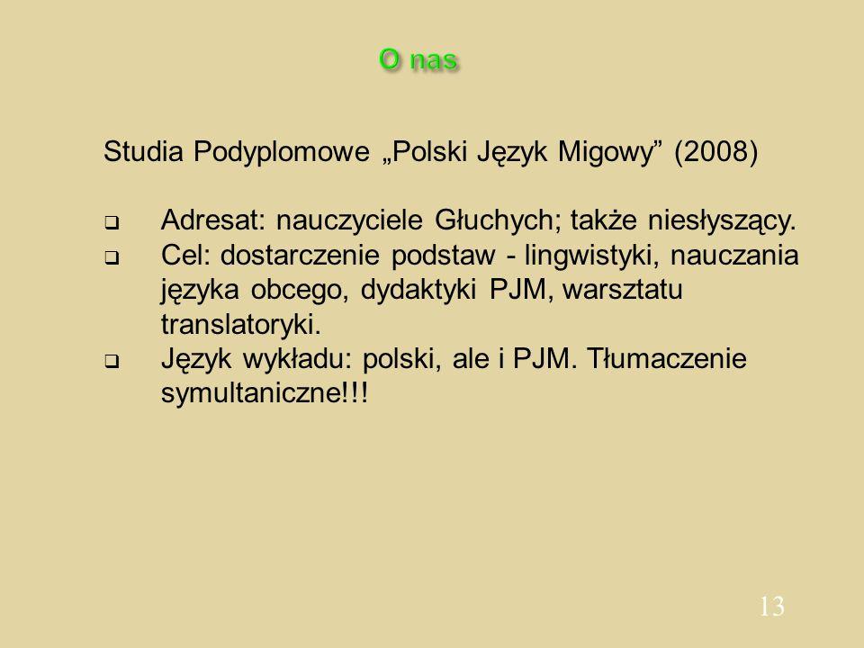 13 O nas Studia Podyplomowe Polski Język Migowy (2008) Adresat: nauczyciele Głuchych; także niesłyszący. Cel: dostarczenie podstaw - lingwistyki, nauc