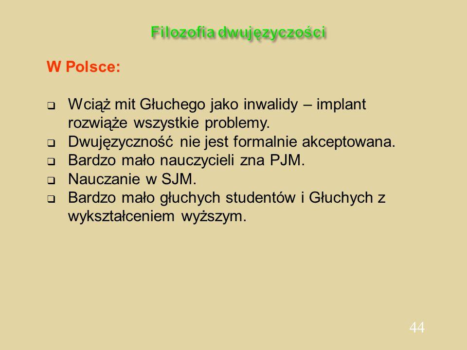44 Filozofia dwujęzyczości W Polsce: Wciąż mit Głuchego jako inwalidy – implant rozwiąże wszystkie problemy. Dwujęzyczność nie jest formalnie akceptow