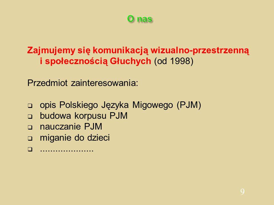 9 O nas Zajmujemy się komunikacją wizualno-przestrzenną i społecznością Głuchych (od 1998) Przedmiot zainteresowania: opis Polskiego Języka Migowego (