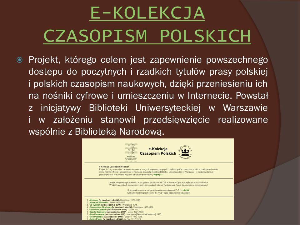 E-KOLEKCJA CZASOPISM POLSKICH Projekt, którego celem jest zapewnienie powszechnego dostępu do poczytnych i rzadkich tytułów prasy polskiej i polskich