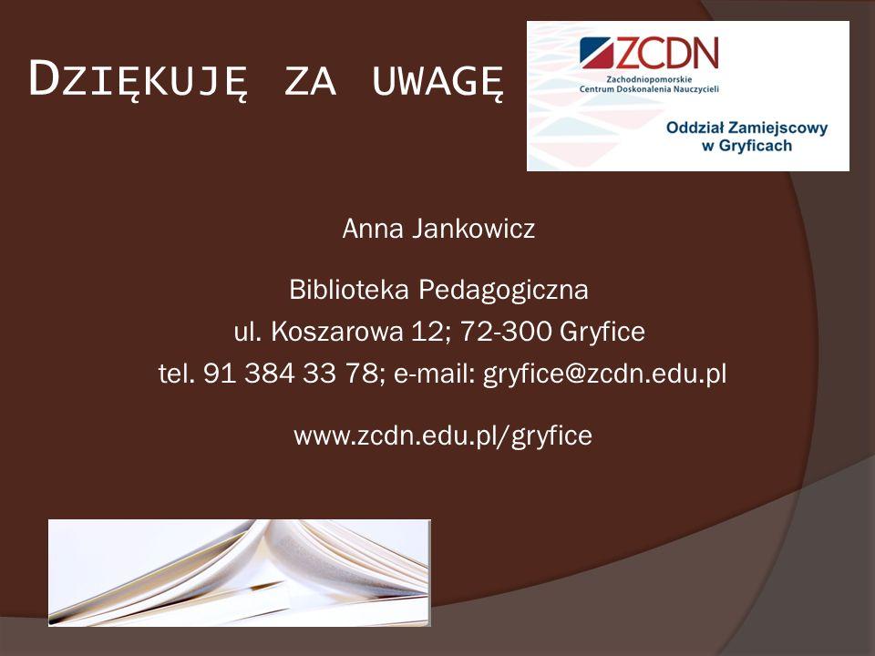D ZIĘKUJĘ ZA UWAGĘ Anna Jankowicz Biblioteka Pedagogiczna ul. Koszarowa 12; 72-300 Gryfice tel. 91 384 33 78; e-mail: gryfice@zcdn.edu.pl www.zcdn.edu