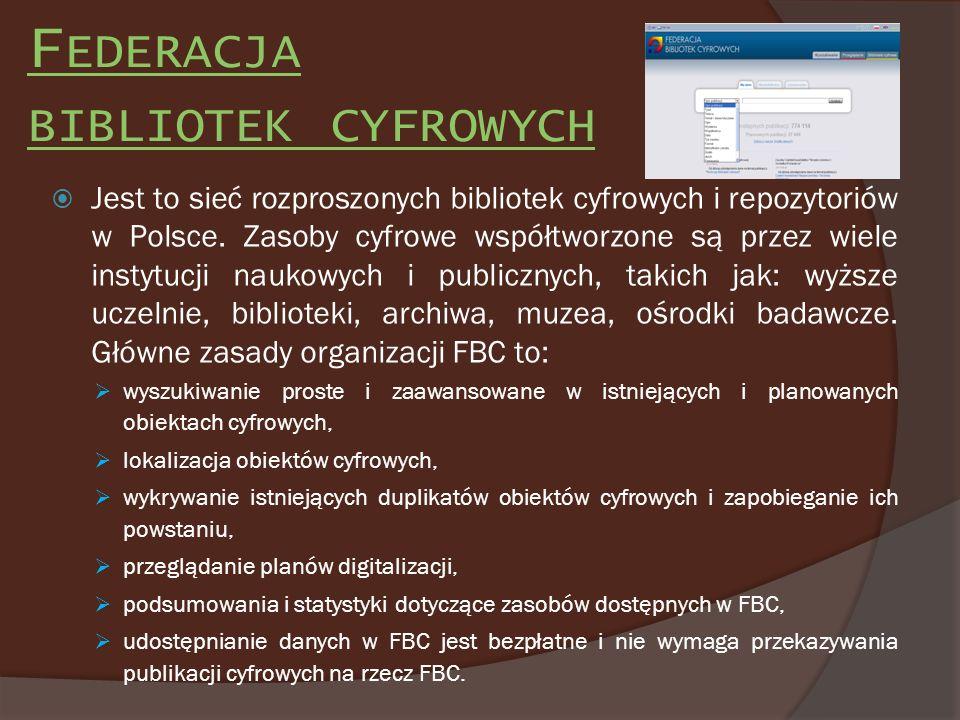 F EDERACJA BIBLIOTEK CYFROWYCH Jest to sieć rozproszonych bibliotek cyfrowych i repozytoriów w Polsce. Zasoby cyfrowe współtworzone są przez wiele ins