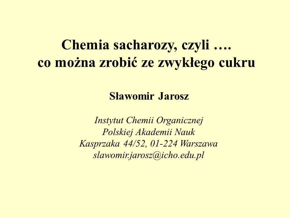 Chemia sacharozy, czyli …. co można zrobić ze zwykłego cukru Sławomir Jarosz Instytut Chemii Organicznej Polskiej Akademii Nauk Kasprzaka 44/52, 01-22