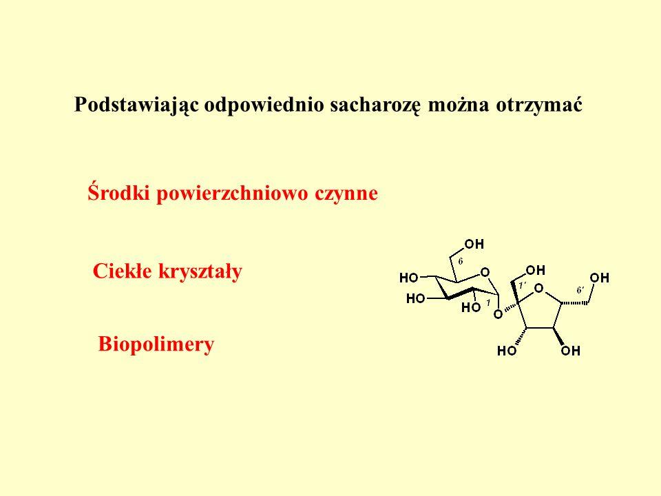 Podstawiając odpowiednio sacharozę można otrzymać Środki powierzchniowo czynne Ciekłe kryształy Biopolimery