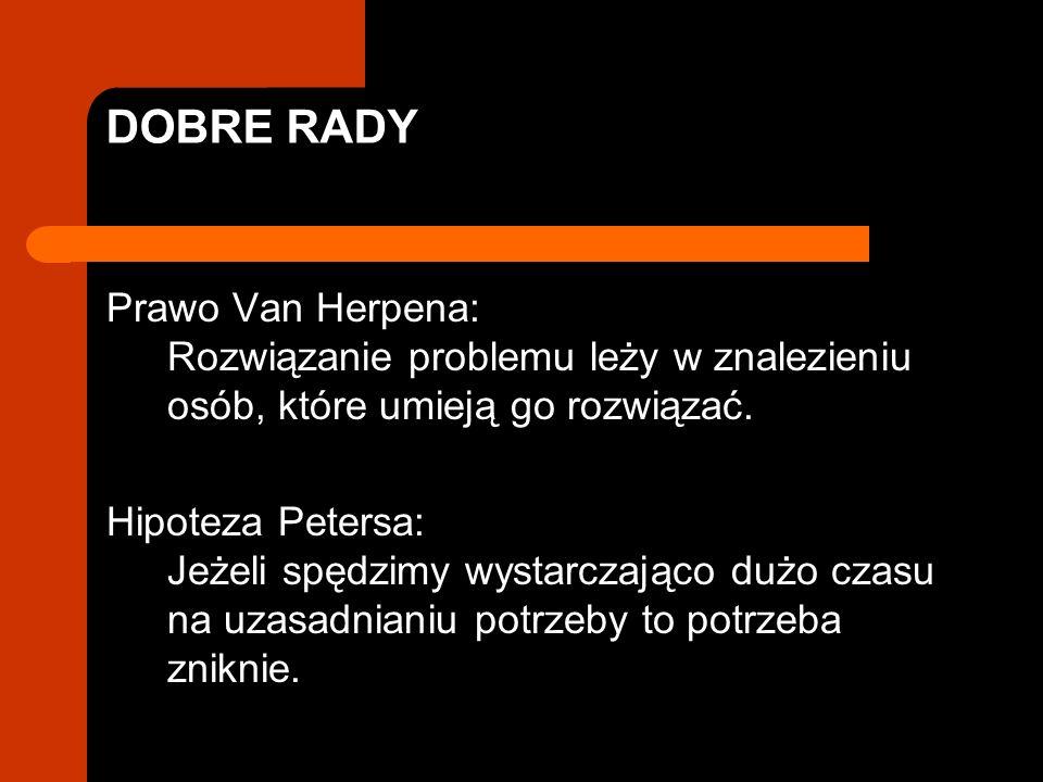 DOBRE RADY Prawo Van Herpena: Rozwiązanie problemu leży w znalezieniu osób, które umieją go rozwiązać. Hipoteza Petersa: Jeżeli spędzimy wystarczająco