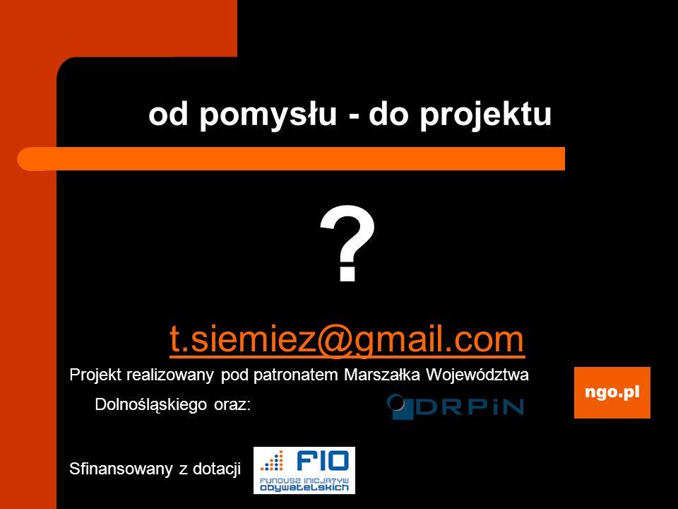 od pomysłu - do projektu ? t.siemiez@gmail.com Projekt realizowany pod patronatem Marszałka Województwa Dolnośląskiego oraz: Sfinansowany z dotacji