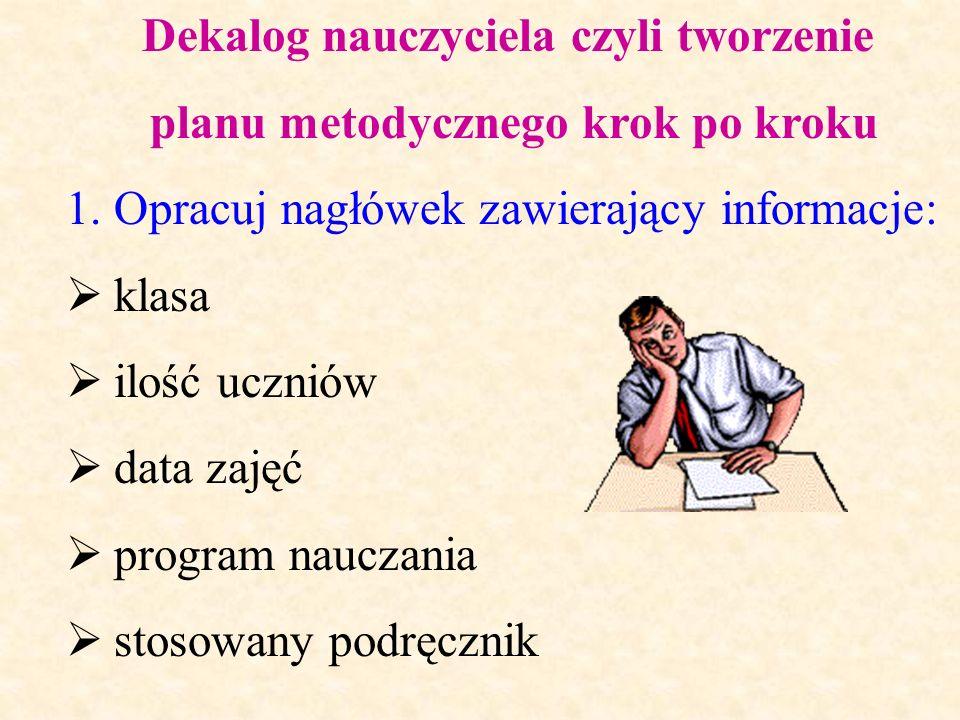 Dekalog nauczyciela czyli tworzenie planu metodycznego krok po kroku 1.Opracuj nagłówek zawierający informacje: klasa ilość uczniów data zajęć program nauczania stosowany podręcznik