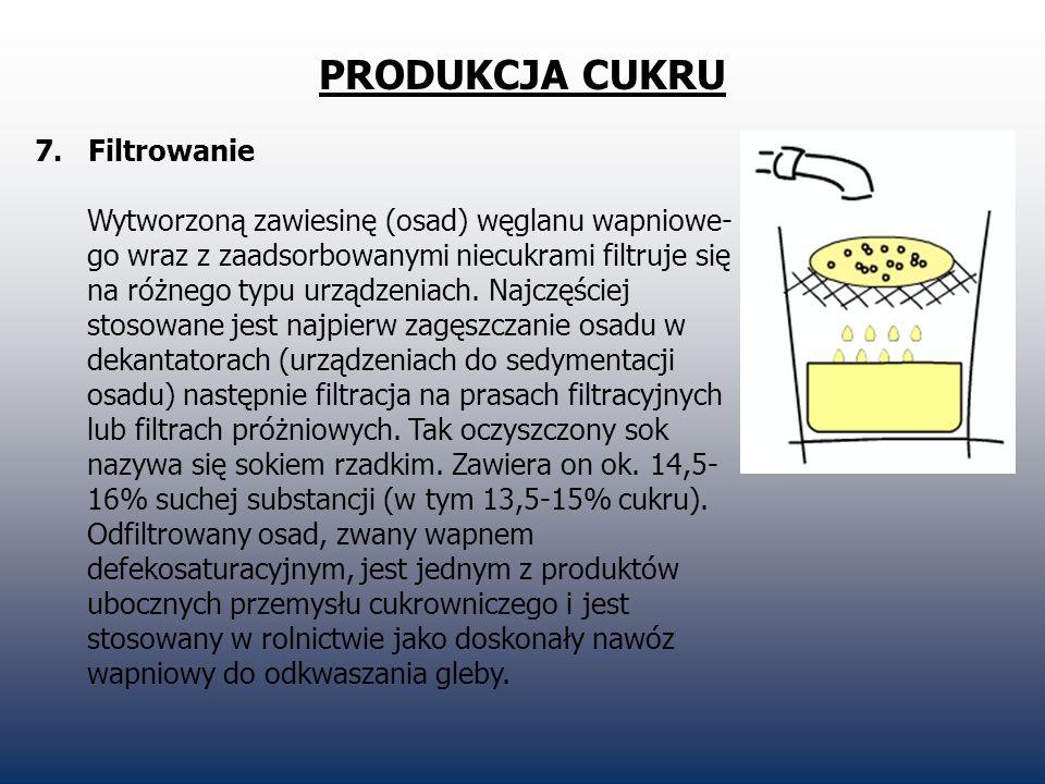 PRODUKCJA CUKRU 7. Filtrowanie Wytworzoną zawiesinę (osad) węglanu wapniowe- go wraz z zaadsorbowanymi niecukrami filtruje się na różnego typu urządze