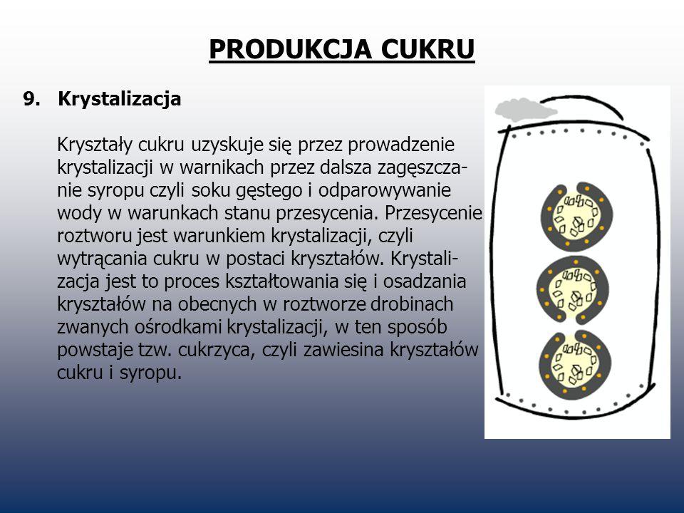 PRODUKCJA CUKRU 9. Krystalizacja Kryształy cukru uzyskuje się przez prowadzenie krystalizacji w warnikach przez dalsza zagęszcza- nie syropu czyli sok