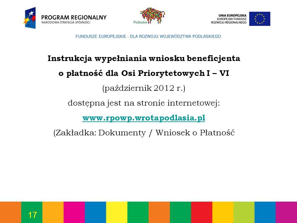 17 Instrukcja wypełniania wniosku beneficjenta o płatność dla Osi Priorytetowych I – VI (październik 2012 r.) dostępna jest na stronie internetowej: w