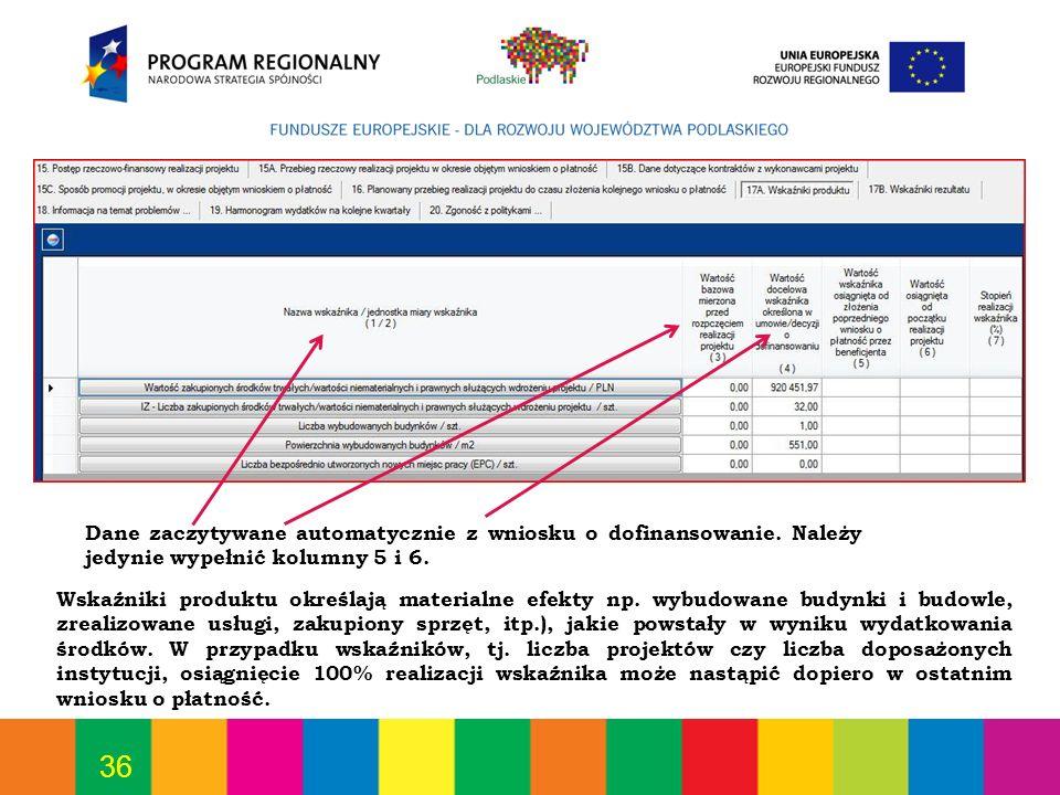 36 Dane zaczytywane automatycznie z wniosku o dofinansowanie. Należy jedynie wypełnić kolumny 5 i 6. Wskaźniki produktu określają materialne efekty np