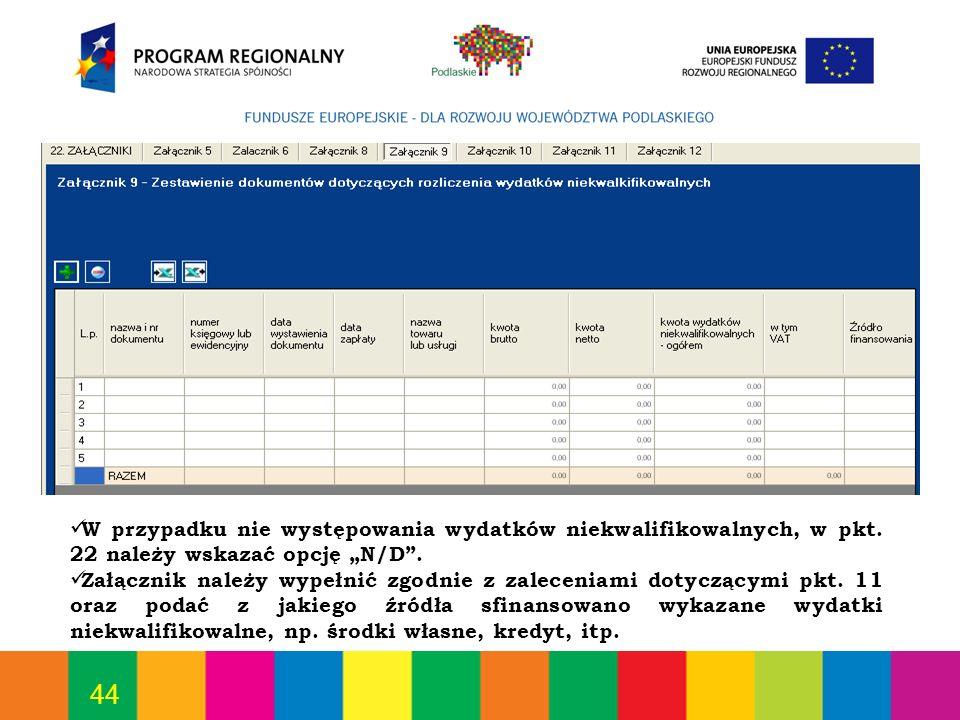 44 W przypadku nie występowania wydatków niekwalifikowalnych, w pkt. 22 należy wskazać opcję N/D. Załącznik należy wypełnić zgodnie z zaleceniami doty