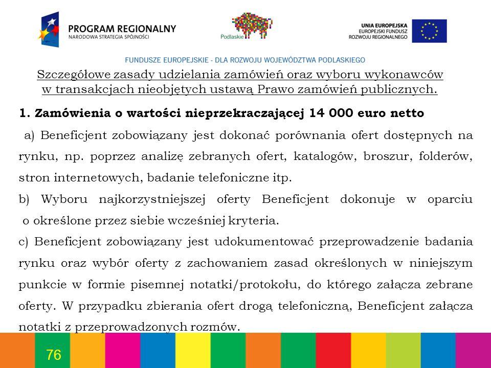 76 1. Zamówienia o wartości nieprzekraczającej 14 000 euro netto a) Beneficjent zobowiązany jest dokonać porównania ofert dostępnych na rynku, np. pop
