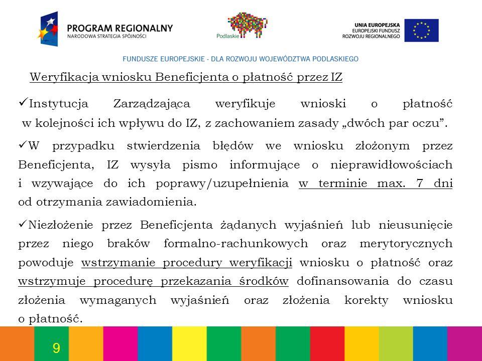 9 Weryfikacja wniosku Beneficjenta o płatność przez IZ Instytucja Zarządzająca weryfikuje wnioski o płatność w kolejności ich wpływu do IZ, z zachowan