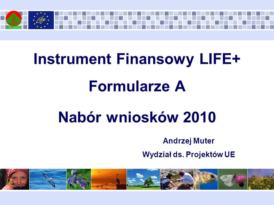 Instrument Finansowy LIFE+ Formularze A Nabór wniosków 2010 Andrzej Muter Wydział ds. Projektów UE