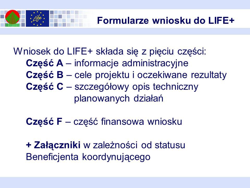 Formularze wniosku do LIFE+ Wniosek do LIFE+ składa się z pięciu części: Część A – informacje administracyjne Część B – cele projektu i oczekiwane rez