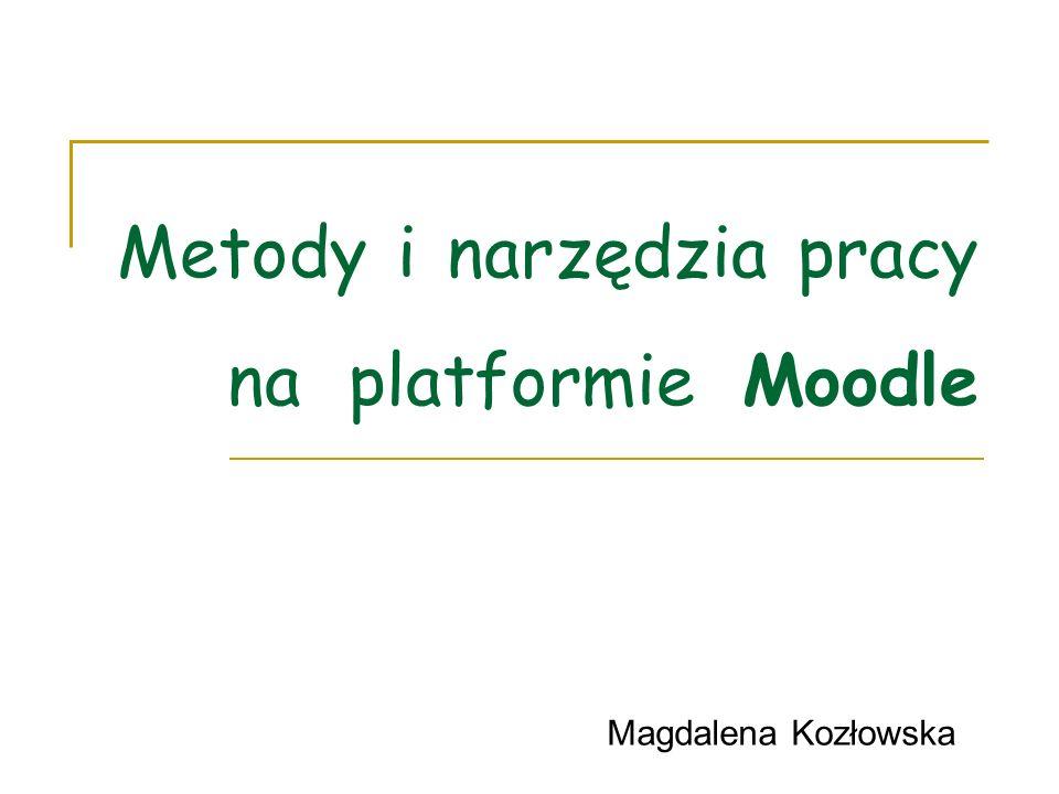 Metody i narzędzia pracy na platformie Moodle Magdalena Kozłowska