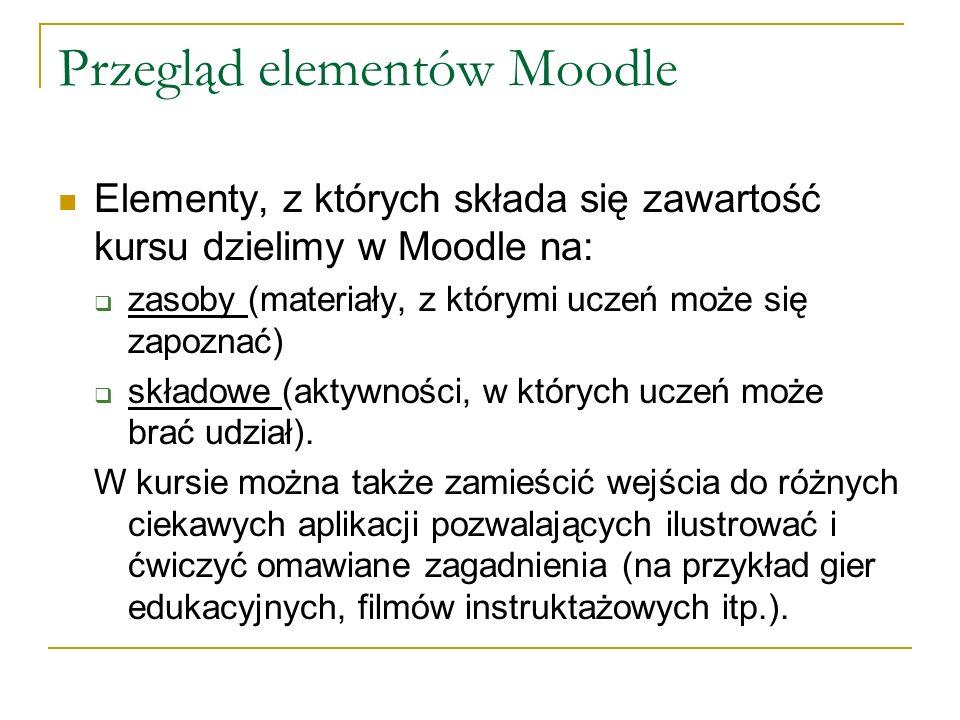 Przegląd elementów Moodle Elementy, z których składa się zawartość kursu dzielimy w Moodle na: zasoby (materiały, z którymi uczeń może się zapoznać) s