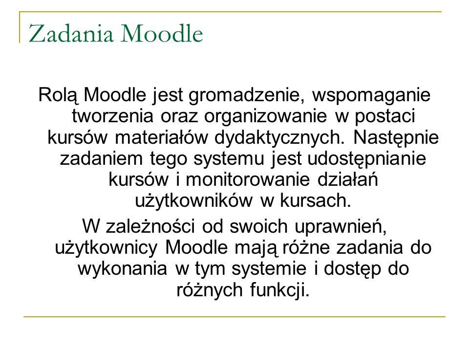 Zadania Moodle Rolą Moodle jest gromadzenie, wspomaganie tworzenia oraz organizowanie w postaci kursów materiałów dydaktycznych. Następnie zadaniem te