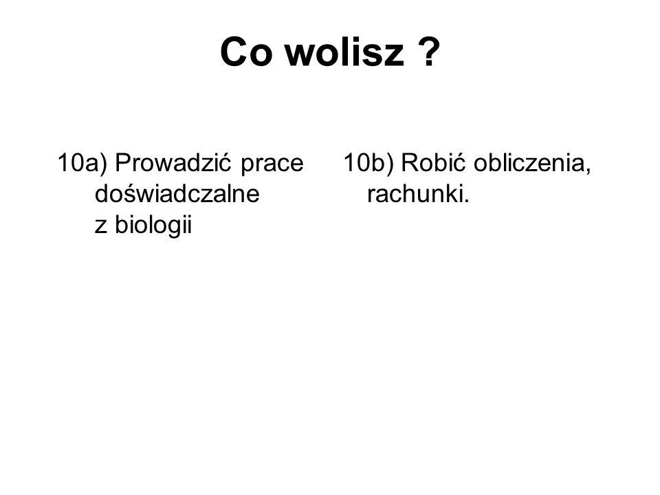 Co wolisz ? 10a) Prowadzić prace doświadczalne z biologii 10b) Robić obliczenia, rachunki.