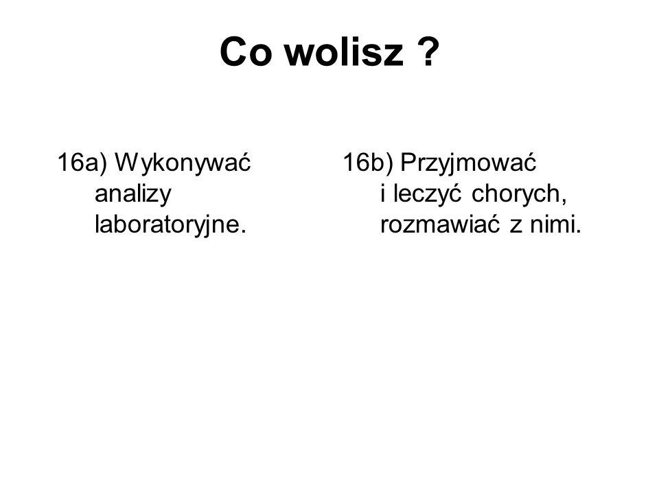 Co wolisz ? 16a) Wykonywać analizy laboratoryjne. 16b) Przyjmować i leczyć chorych, rozmawiać z nimi.