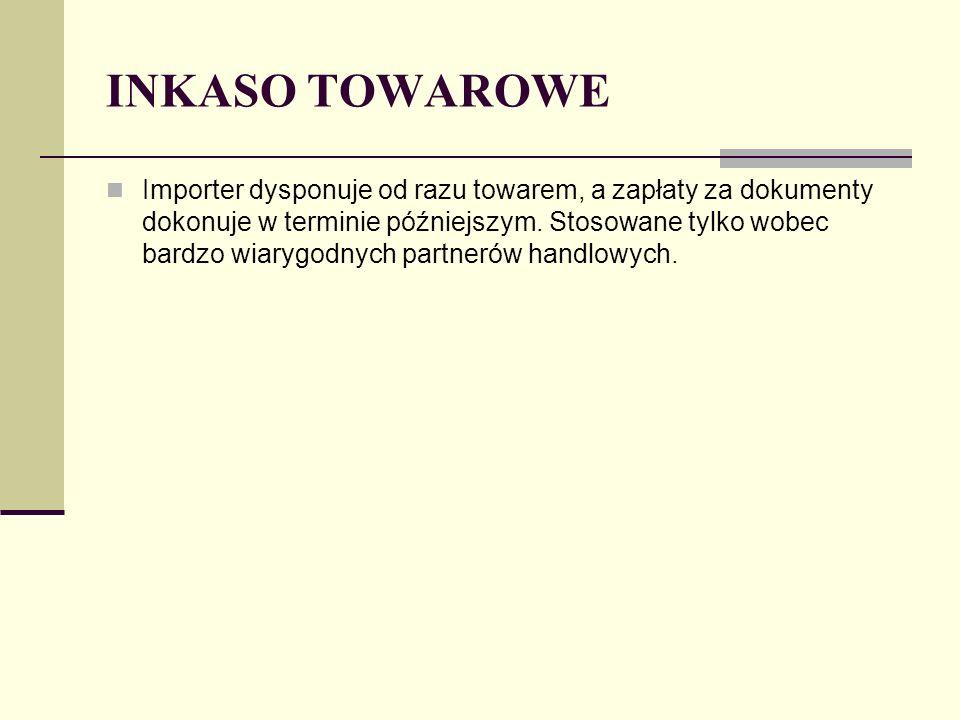 INKASO TOWAROWE Importer dysponuje od razu towarem, a zapłaty za dokumenty dokonuje w terminie późniejszym. Stosowane tylko wobec bardzo wiarygodnych