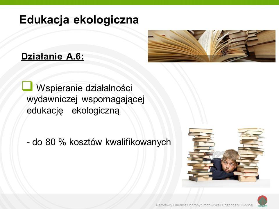 Narodowy Fundusz Ochrony Środowiska i Gospodarki Wodnej Działanie A.6: Wspieranie działalności wydawniczej wspomagającej edukację ekologiczną - do 80 % kosztów kwalifikowanych Edukacja ekologiczna