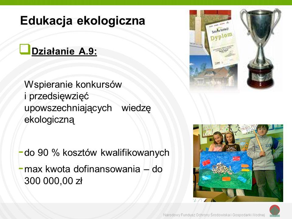 Narodowy Fundusz Ochrony Środowiska i Gospodarki Wodnej Edukacja ekologiczna Działanie A.9: Wspieranie konkursów i przedsięwzięć upowszechniających wiedzę ekologiczną - do 90 % kosztów kwalifikowanych - max kwota dofinansowania – do 300 000,00 zł
