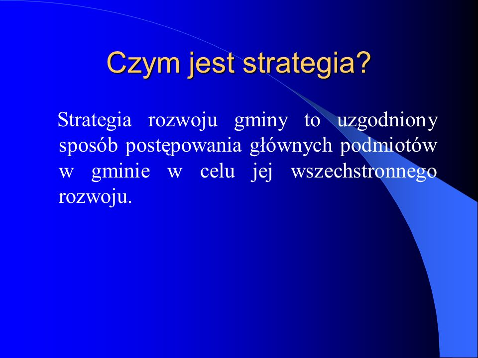 Czym jest strategia? Strategia rozwoju gminy to uzgodniony sposób postępowania głównych podmiotów w gminie w celu jej wszechstronnego rozwoju.